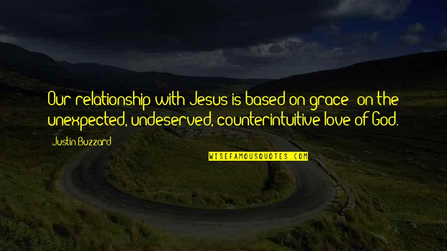 Undeserved Grace Quotes By Justin Buzzard: Our relationship with Jesus is based on grace-