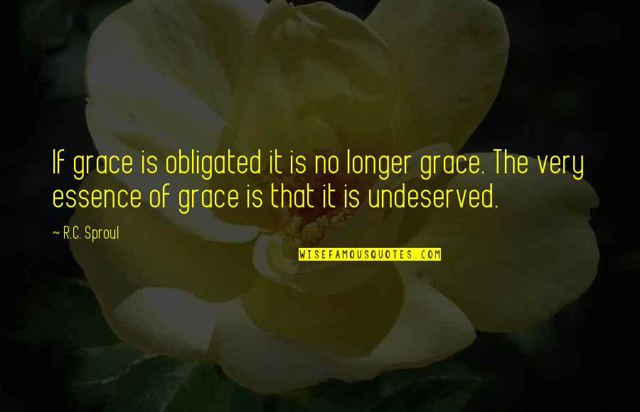Undeserved Grace Quotes By R.C. Sproul: If grace is obligated it is no longer