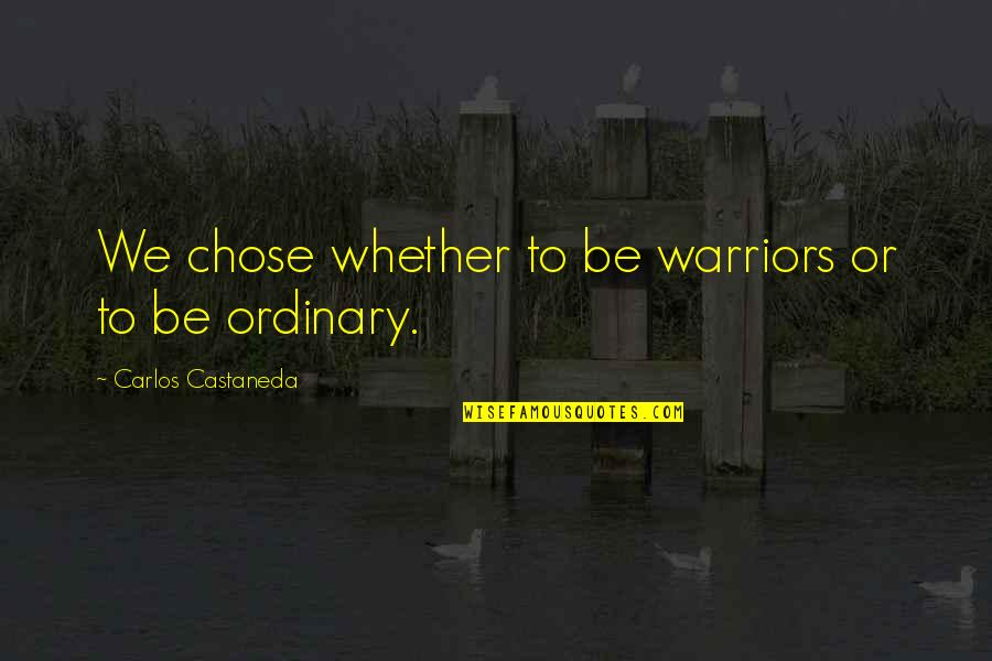 Undesired Love Quotes By Carlos Castaneda: We chose whether to be warriors or to