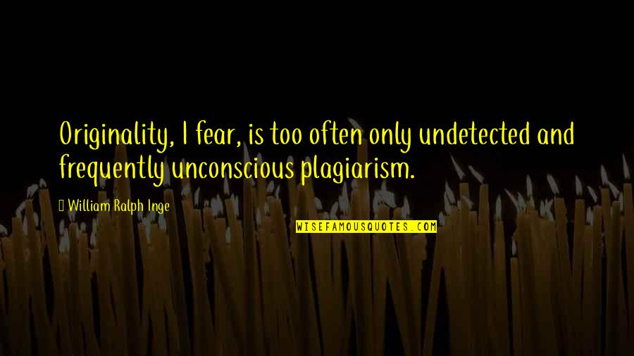 Undetected Quotes By William Ralph Inge: Originality, I fear, is too often only undetected
