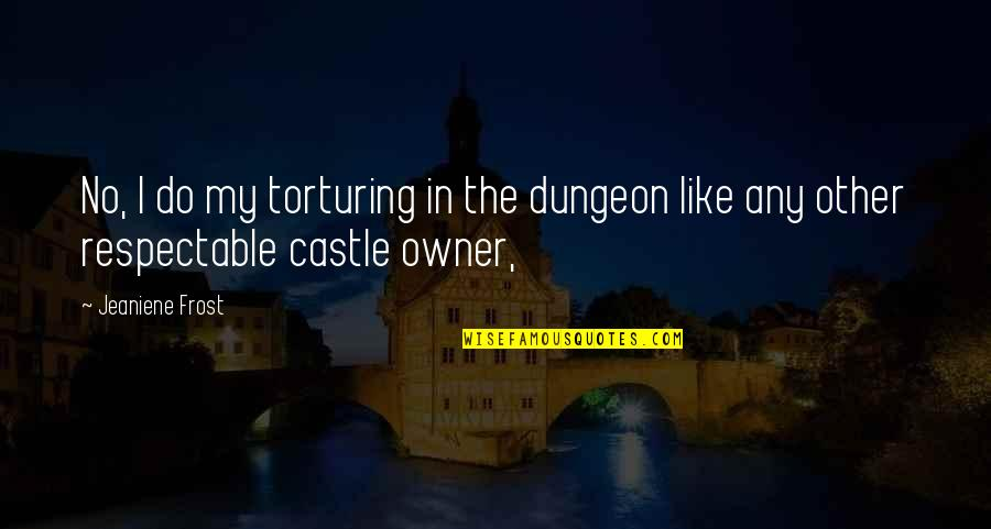 Uneducated Attitude Quotes By Jeaniene Frost: No, I do my torturing in the dungeon