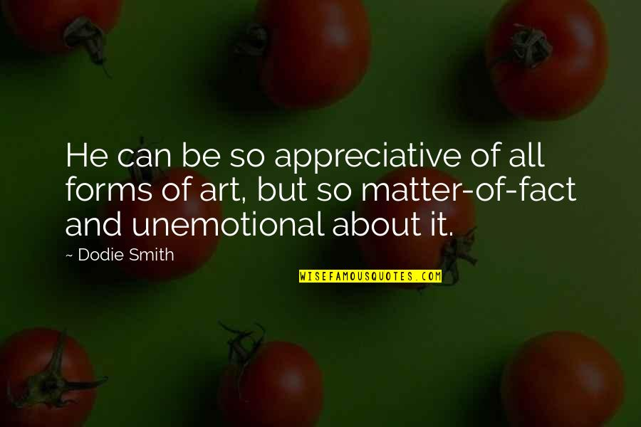 Unemotional Quotes By Dodie Smith: He can be so appreciative of all forms