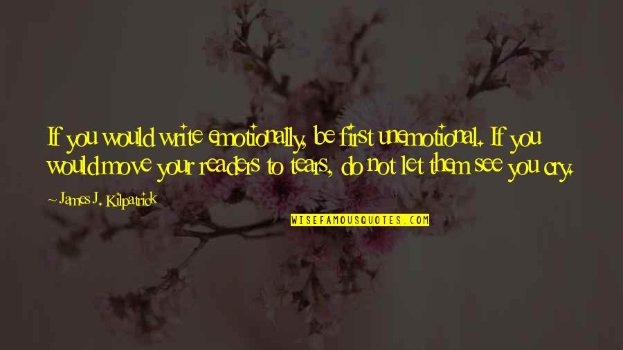 Unemotional Quotes By James J. Kilpatrick: If you would write emotionally, be first unemotional.