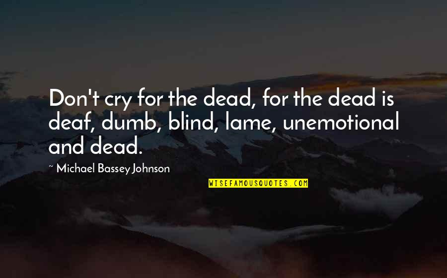 Unemotional Quotes By Michael Bassey Johnson: Don't cry for the dead, for the dead