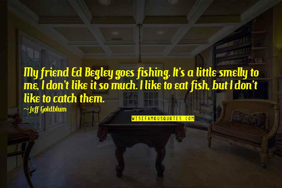 Unemotional Relationship Quotes By Jeff Goldblum: My friend Ed Begley goes fishing. It's a