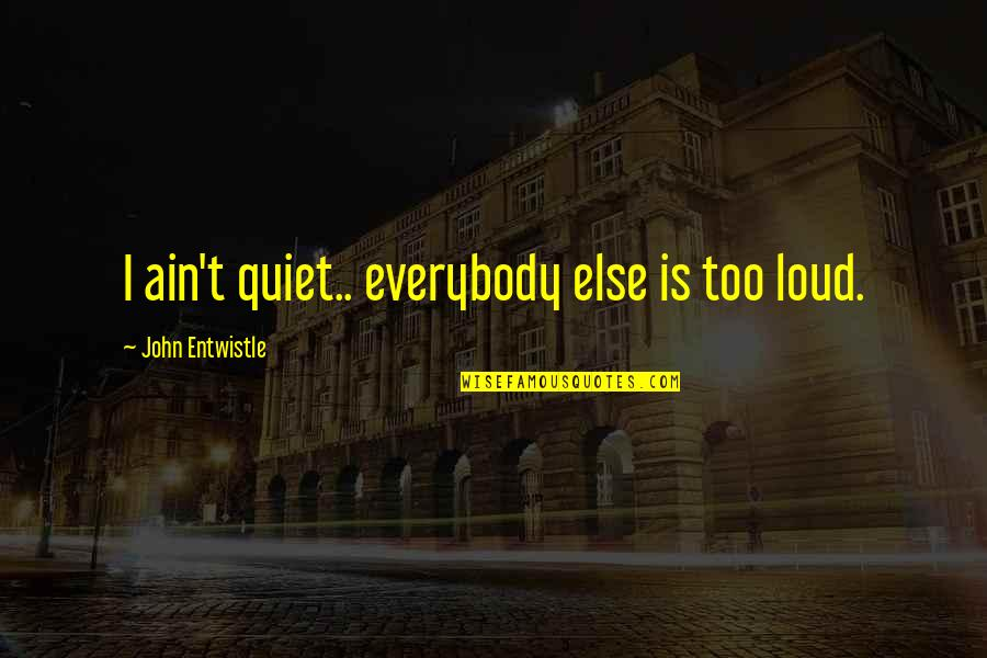 Unemployment Benefits Quotes By John Entwistle: I ain't quiet.. everybody else is too loud.