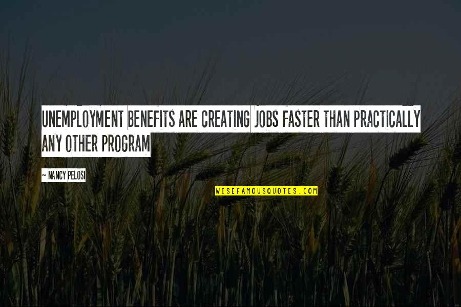 Unemployment Benefits Quotes By Nancy Pelosi: Unemployment benefits are creating jobs faster than practically