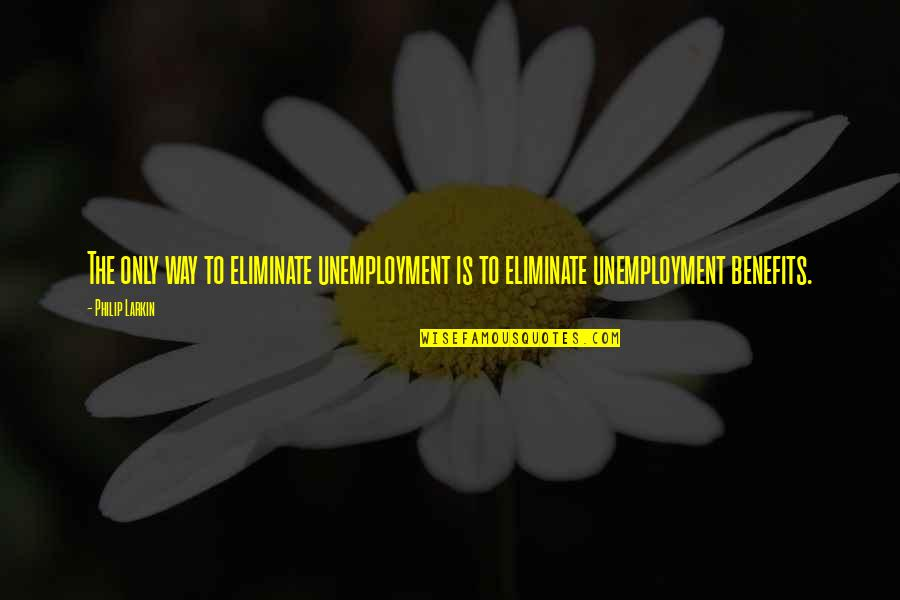 Unemployment Benefits Quotes By Philip Larkin: The only way to eliminate unemployment is to
