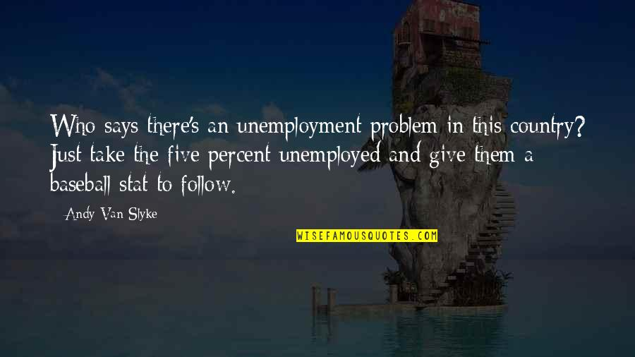 Unemployment Problem Quotes By Andy Van Slyke: Who says there's an unemployment problem in this