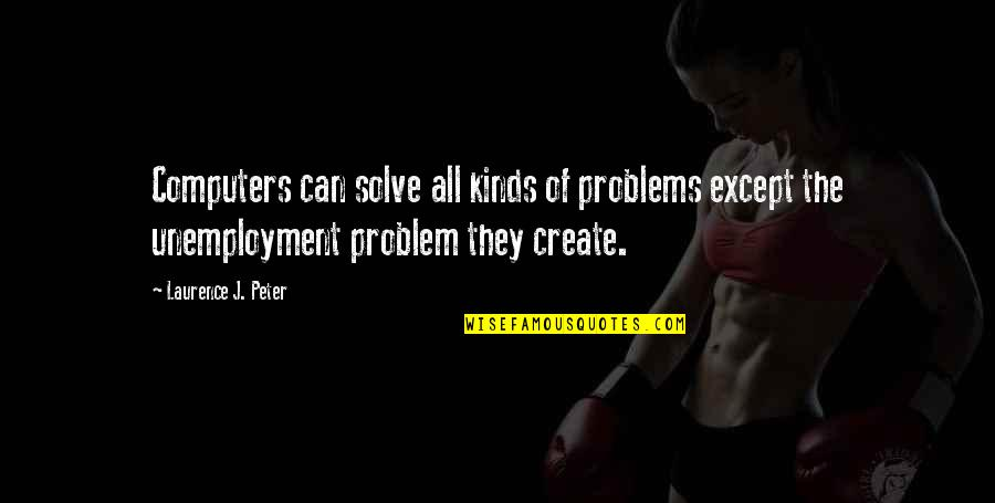 Unemployment Problem Quotes By Laurence J. Peter: Computers can solve all kinds of problems except