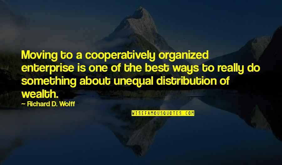 Unequal Distribution Of Wealth Quotes By Richard D. Wolff: Moving to a cooperatively organized enterprise is one