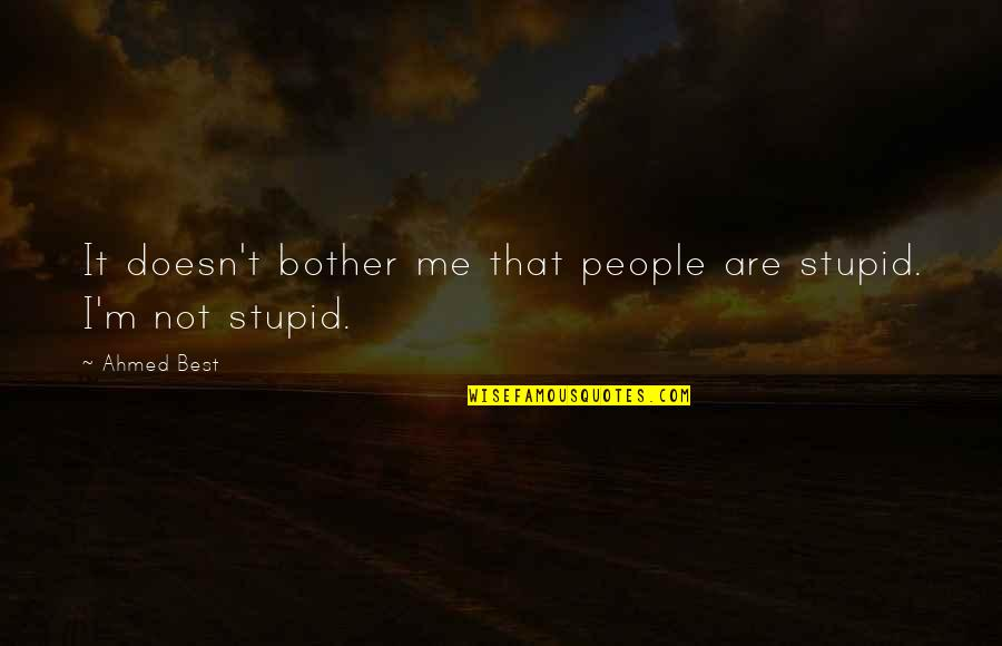 Unethical Human Experimentation Quotes By Ahmed Best: It doesn't bother me that people are stupid.
