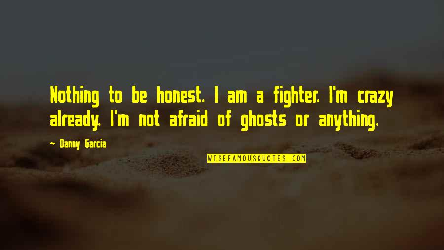 Unethical Human Experimentation Quotes By Danny Garcia: Nothing to be honest. I am a fighter.