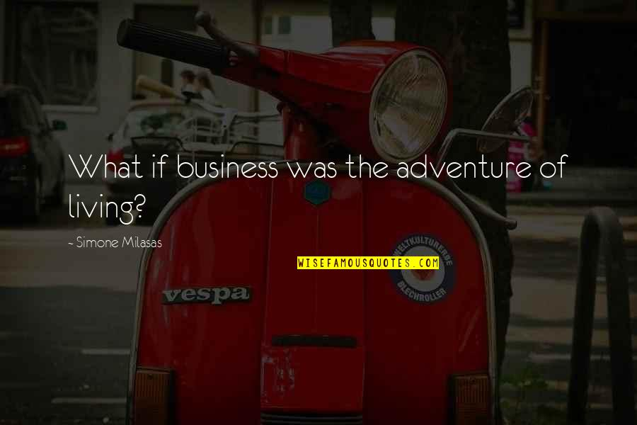 Unethical Human Experimentation Quotes By Simone Milasas: What if business was the adventure of living?