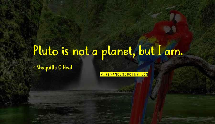 Unexceptionable Quotes By Shaquille O'Neal: Pluto is not a planet, but I am.