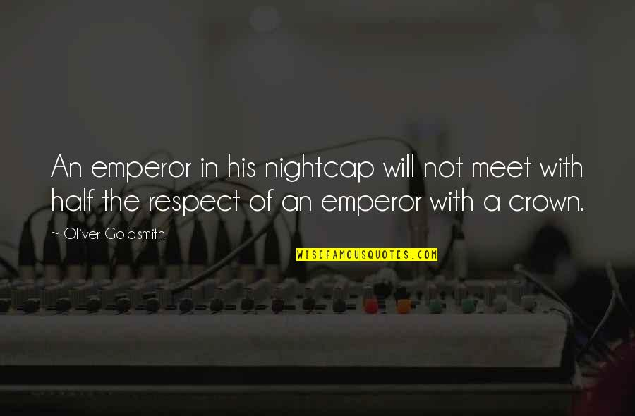 Unexcitable Quotes By Oliver Goldsmith: An emperor in his nightcap will not meet