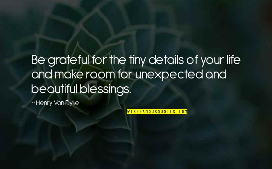 Unexpected Blessings Quotes By Henry Van Dyke: Be grateful for the tiny details of your