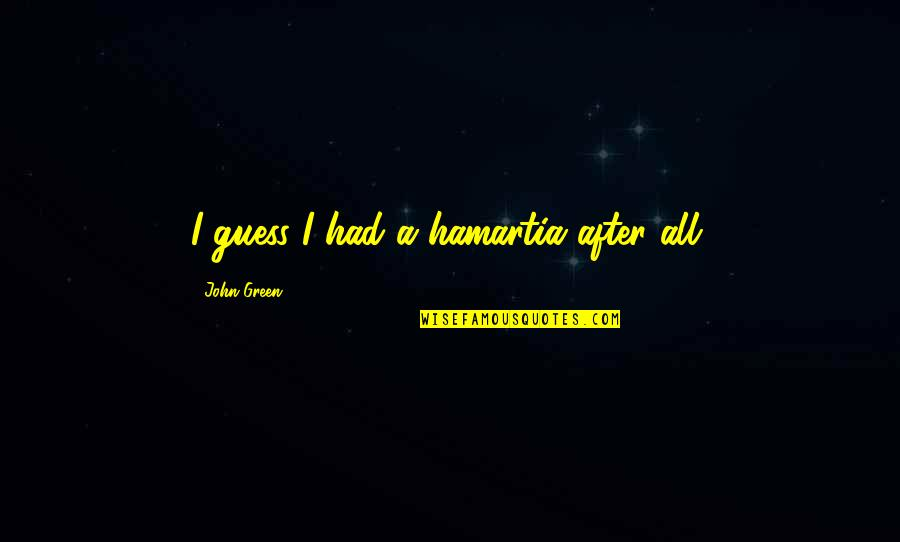 Unexpected Incident Quotes By John Green: I guess I had a hamartia after all.