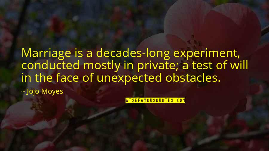 Unexpected Obstacles Quotes By Jojo Moyes: Marriage is a decades-long experiment, conducted mostly in
