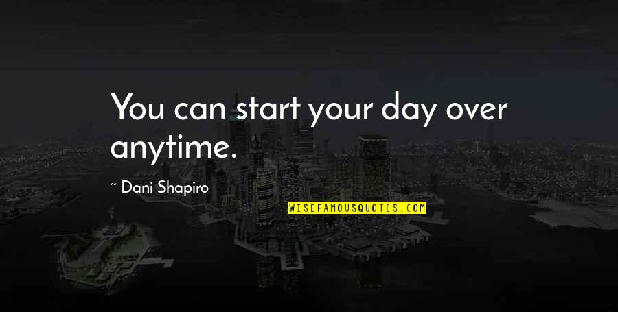 Unexpected Things Making You Happy Quotes By Dani Shapiro: You can start your day over anytime.