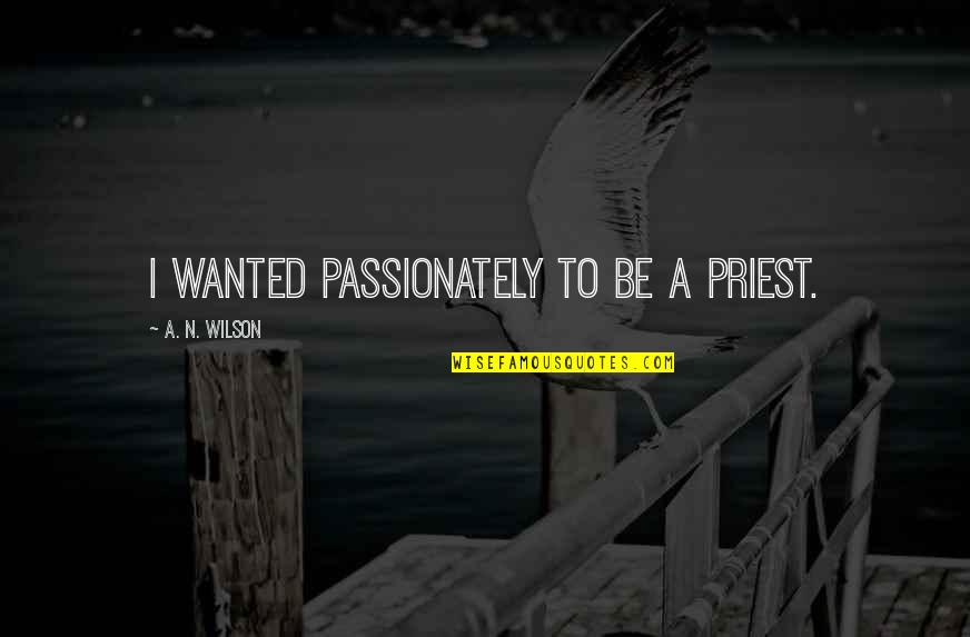 Unexplainable Beauty Quotes By A. N. Wilson: I wanted passionately to be a priest.