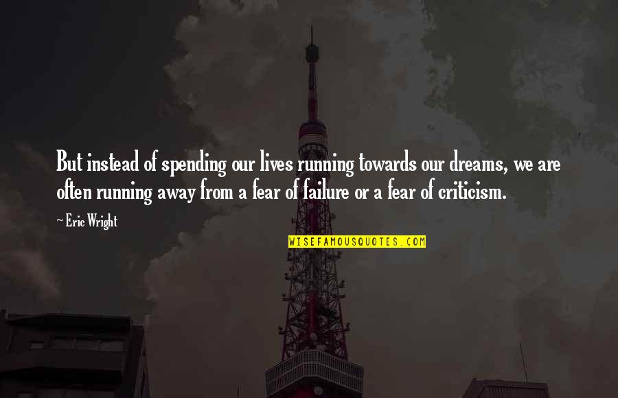 Unexplored Territory Quotes By Eric Wright: But instead of spending our lives running towards