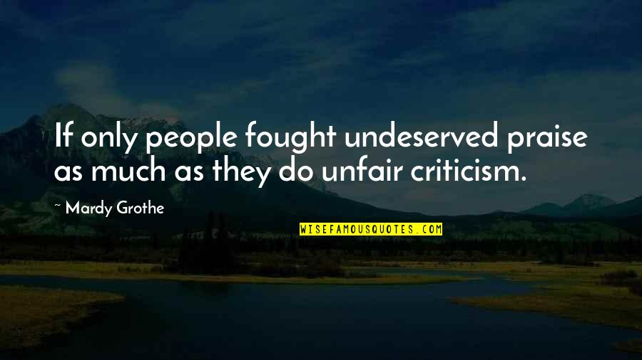 Unfair Criticism Quotes By Mardy Grothe: If only people fought undeserved praise as much