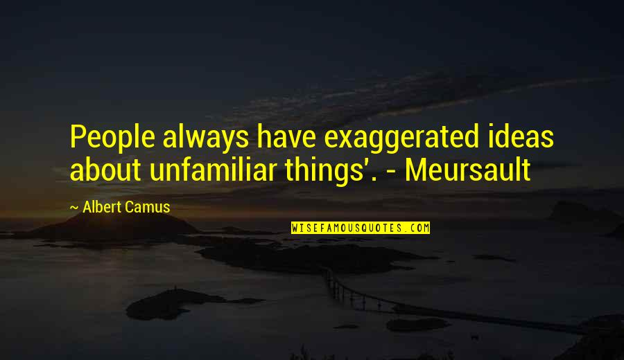 Unfamiliar Quotes By Albert Camus: People always have exaggerated ideas about unfamiliar things'.