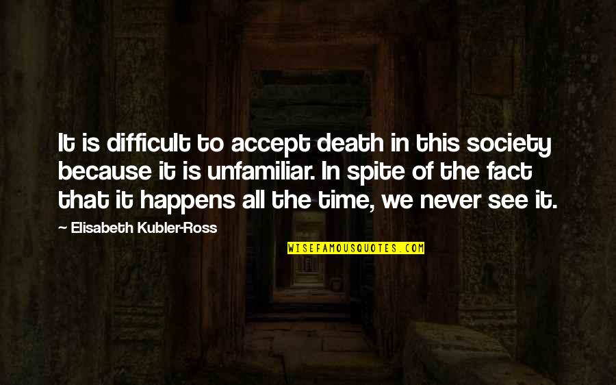 Unfamiliar Quotes By Elisabeth Kubler-Ross: It is difficult to accept death in this