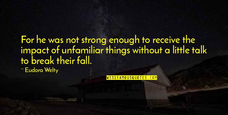 Unfamiliar Quotes By Eudora Welty: For he was not strong enough to receive