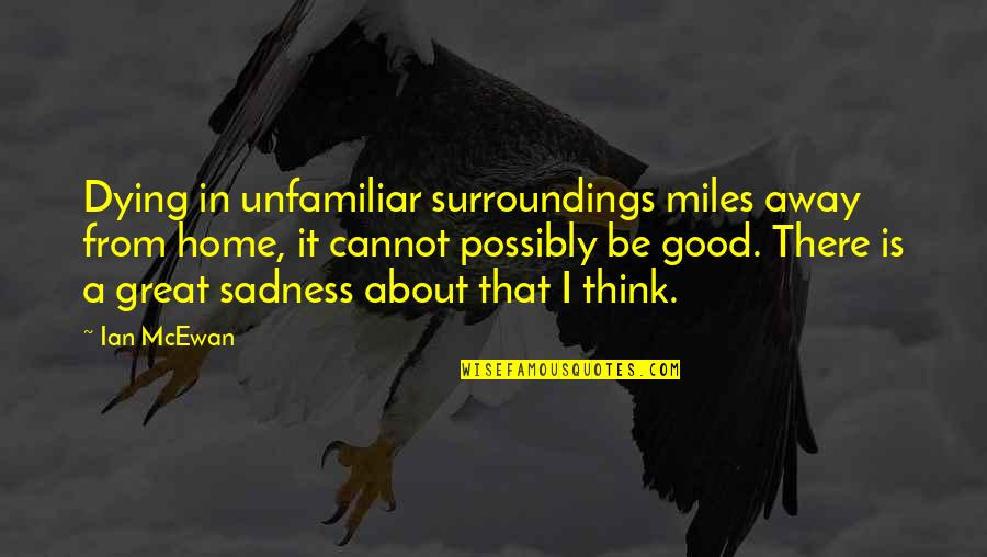 Unfamiliar Quotes By Ian McEwan: Dying in unfamiliar surroundings miles away from home,
