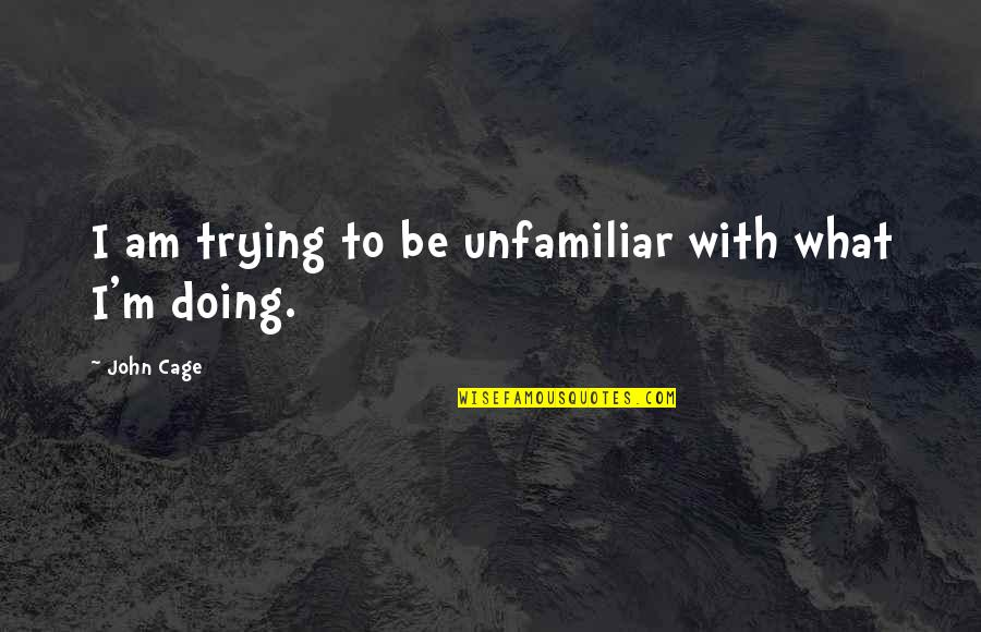 Unfamiliar Quotes By John Cage: I am trying to be unfamiliar with what