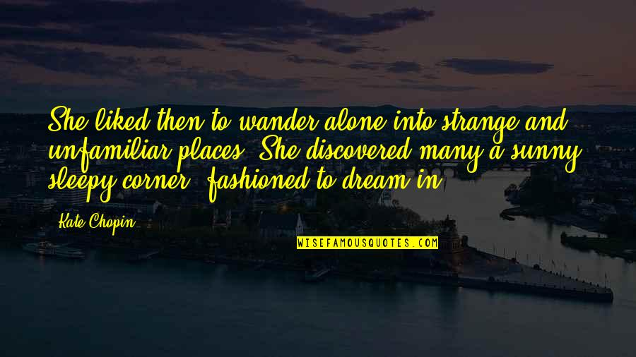 Unfamiliar Quotes By Kate Chopin: She liked then to wander alone into strange