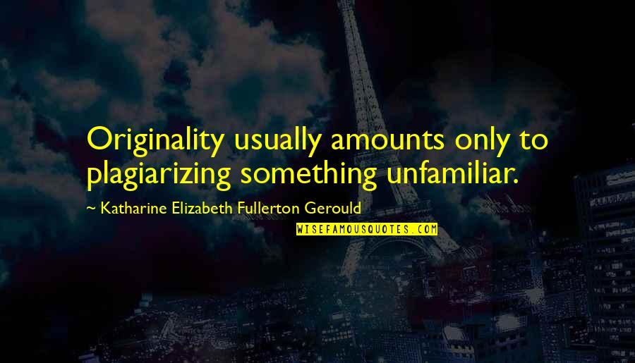 Unfamiliar Quotes By Katharine Elizabeth Fullerton Gerould: Originality usually amounts only to plagiarizing something unfamiliar.