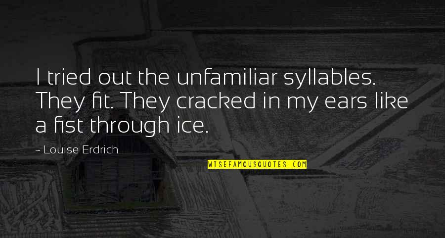 Unfamiliar Quotes By Louise Erdrich: I tried out the unfamiliar syllables. They fit.