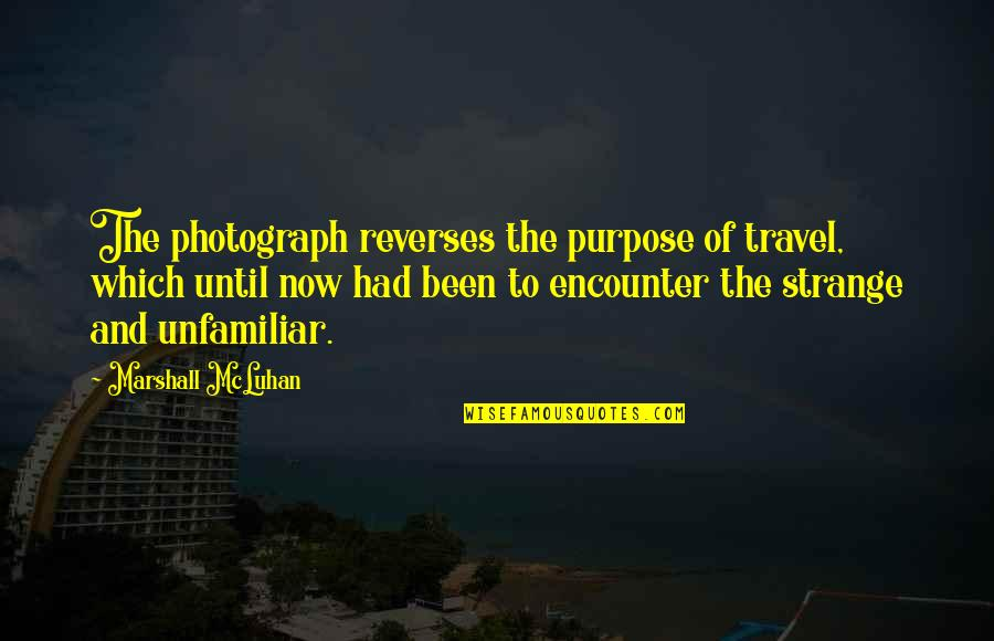 Unfamiliar Quotes By Marshall McLuhan: The photograph reverses the purpose of travel, which
