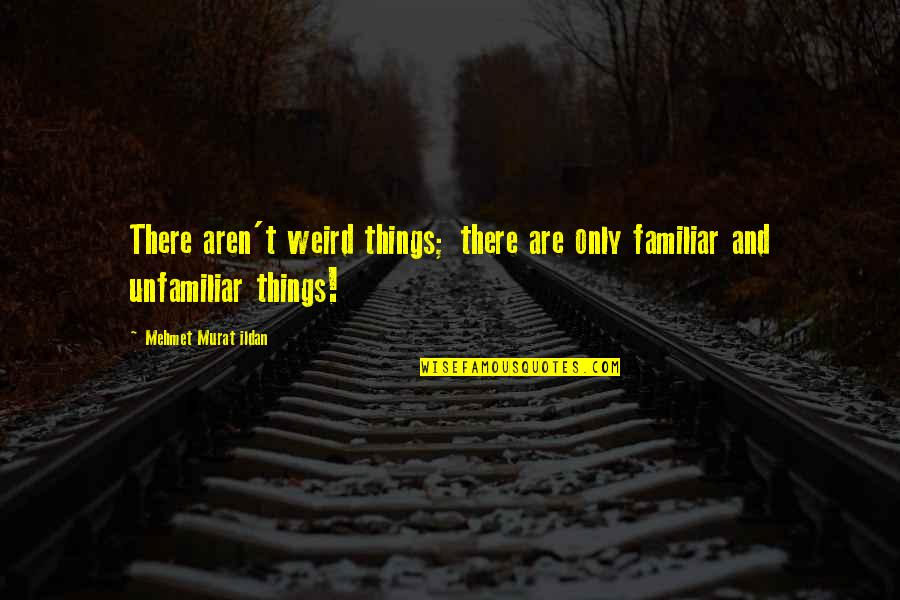 Unfamiliar Quotes By Mehmet Murat Ildan: There aren't weird things; there are only familiar