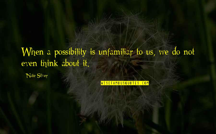 Unfamiliar Quotes By Nate Silver: When a possibility is unfamiliar to us, we