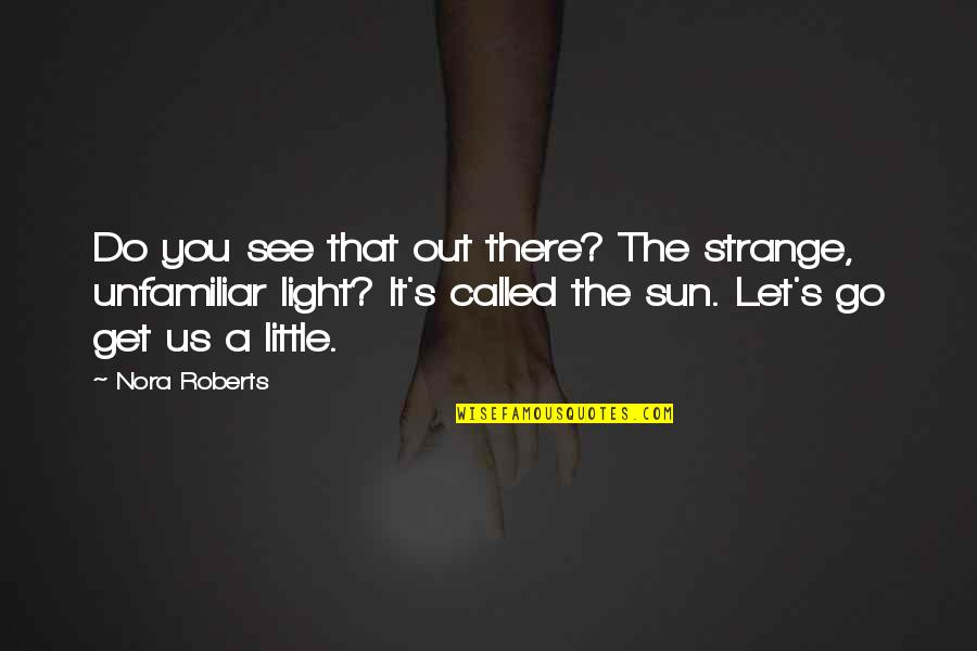 Unfamiliar Quotes By Nora Roberts: Do you see that out there? The strange,