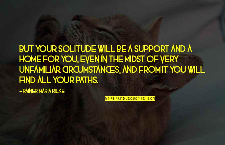Unfamiliar Quotes By Rainer Maria Rilke: But your solitude will be a support and