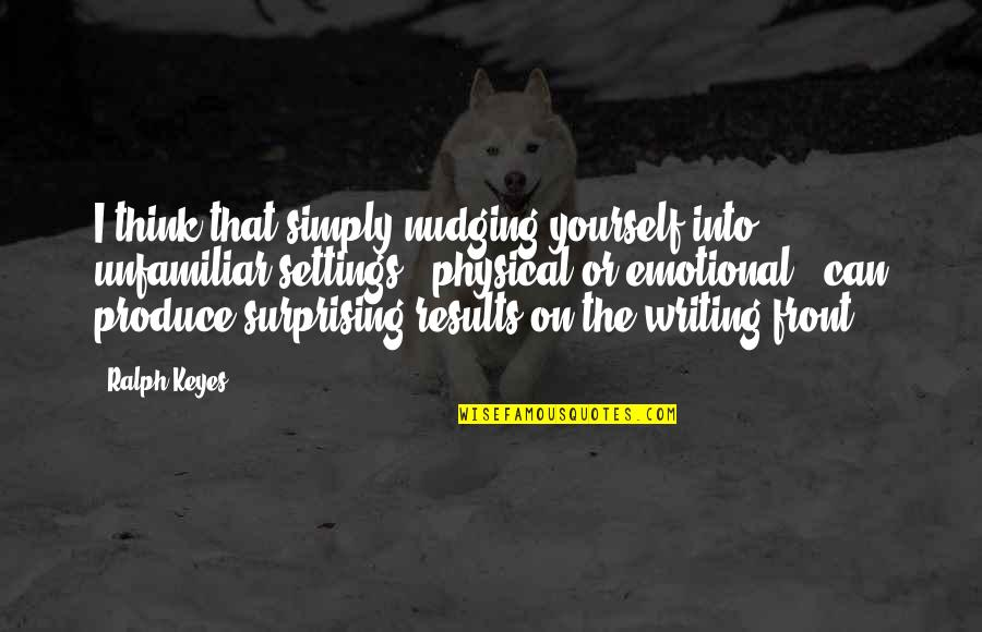 Unfamiliar Quotes By Ralph Keyes: I think that simply nudging yourself into unfamiliar