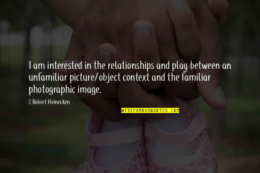 Unfamiliar Quotes By Robert Heinecken: I am interested in the relationships and play