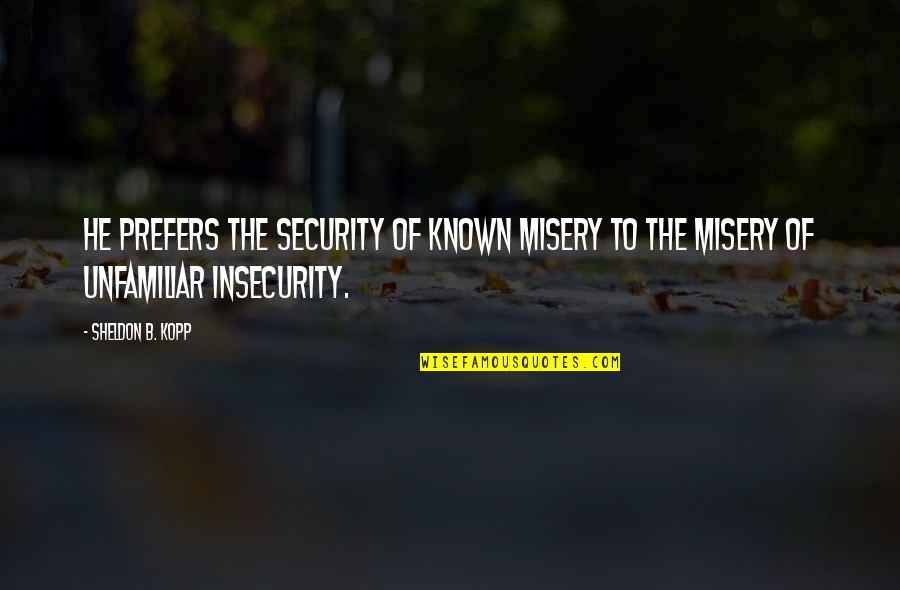 Unfamiliar Quotes By Sheldon B. Kopp: He prefers the security of known misery to