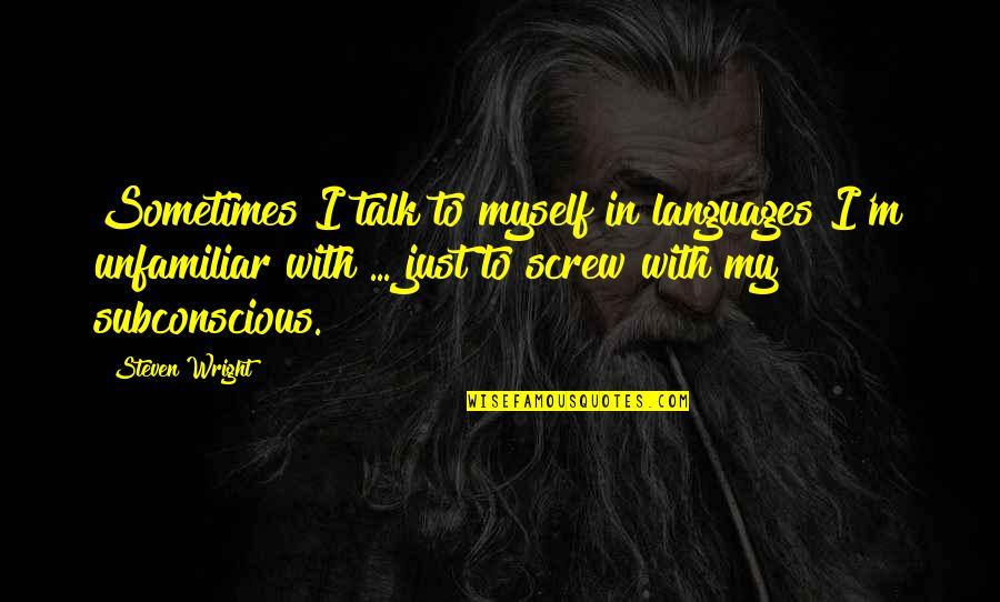 Unfamiliar Quotes By Steven Wright: Sometimes I talk to myself in languages I'm