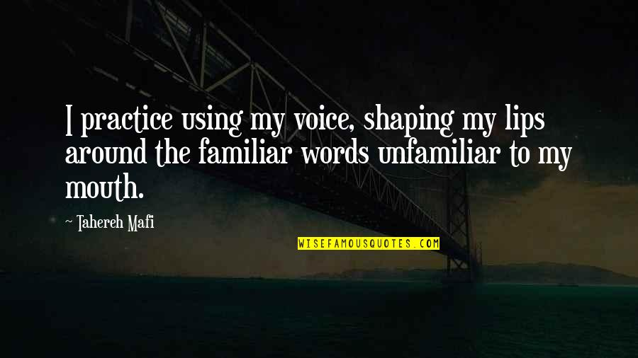 Unfamiliar Quotes By Tahereh Mafi: I practice using my voice, shaping my lips