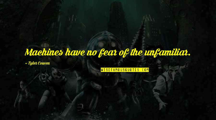Unfamiliar Quotes By Tyler Cowen: Machines have no fear of the unfamiliar.