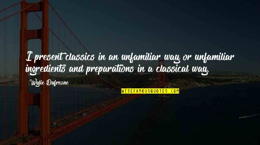 Unfamiliar Quotes By Wylie Dufresne: I present classics in an unfamiliar way or