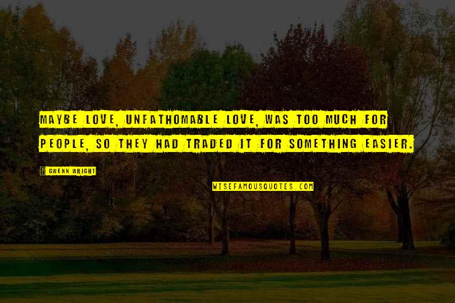 Unfathomable Love Quotes By Gwenn Wright: Maybe love, unfathomable love, was too much for