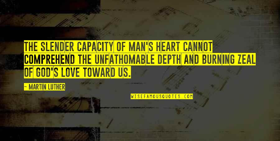 Unfathomable Love Quotes By Martin Luther: The slender capacity of man's heart cannot comprehend