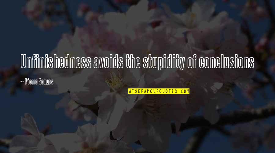Unfinishedness Quotes By Pierre Senges: Unfinishedness avoids the stupidity of conclusions